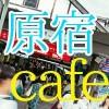 【原宿】おしゃれカフェでいつものデートをちょっと贅沢に